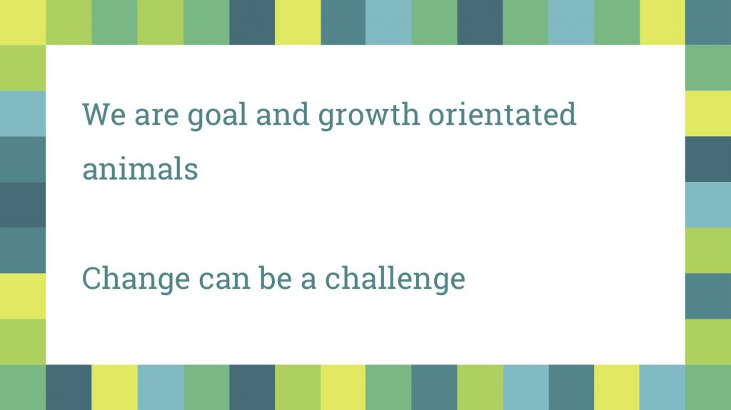 Growth and goal orientated - change can be a challenge